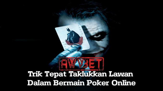 Trik Tepat Taklukkan Lawan Dalam Bermain Poker Online